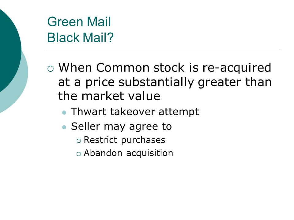 Green Mail Black Mail When Common stock is re-acquired at a price substantially greater than the market value.