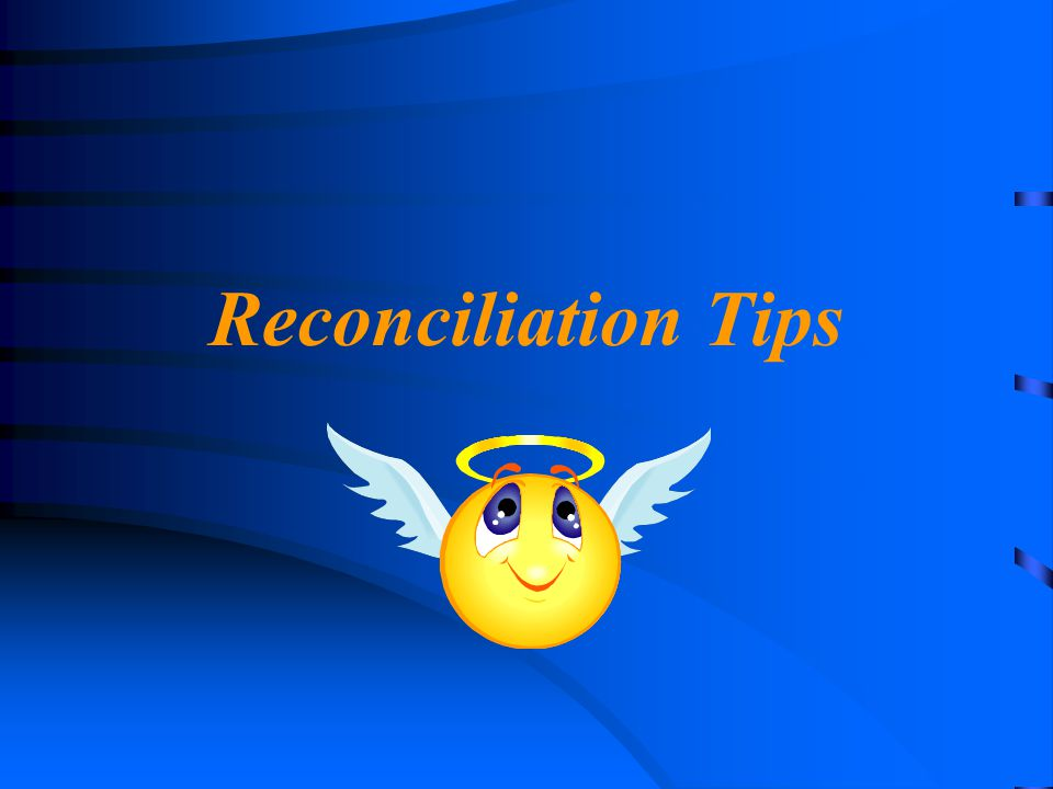 Reconciliation Tips Just a few tips to keep you out of trouble.