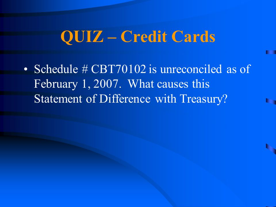 QUIZ – Credit Cards Schedule # CBT70102 is unreconciled as of February 1, 2007.