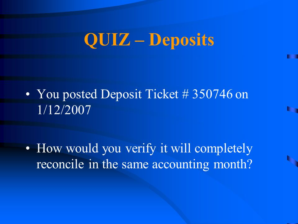 QUIZ – Deposits You posted Deposit Ticket # 350746 on 1/12/2007