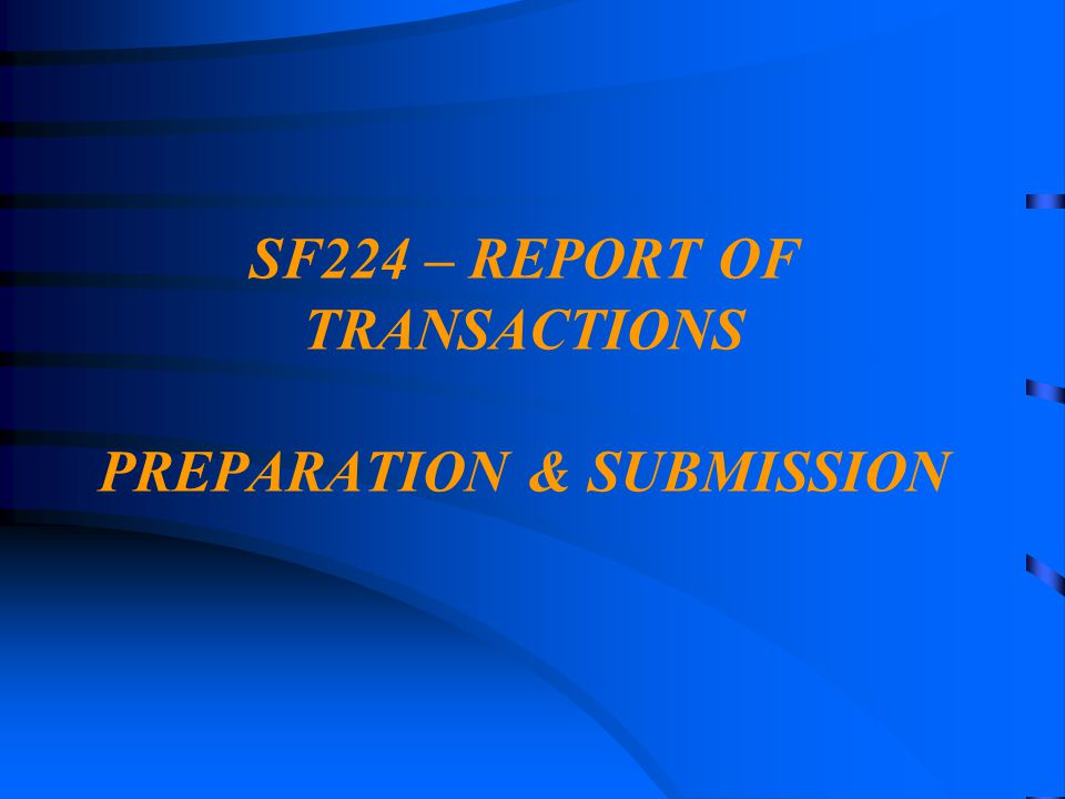 SF224 – REPORT OF TRANSACTIONS PREPARATION & SUBMISSION
