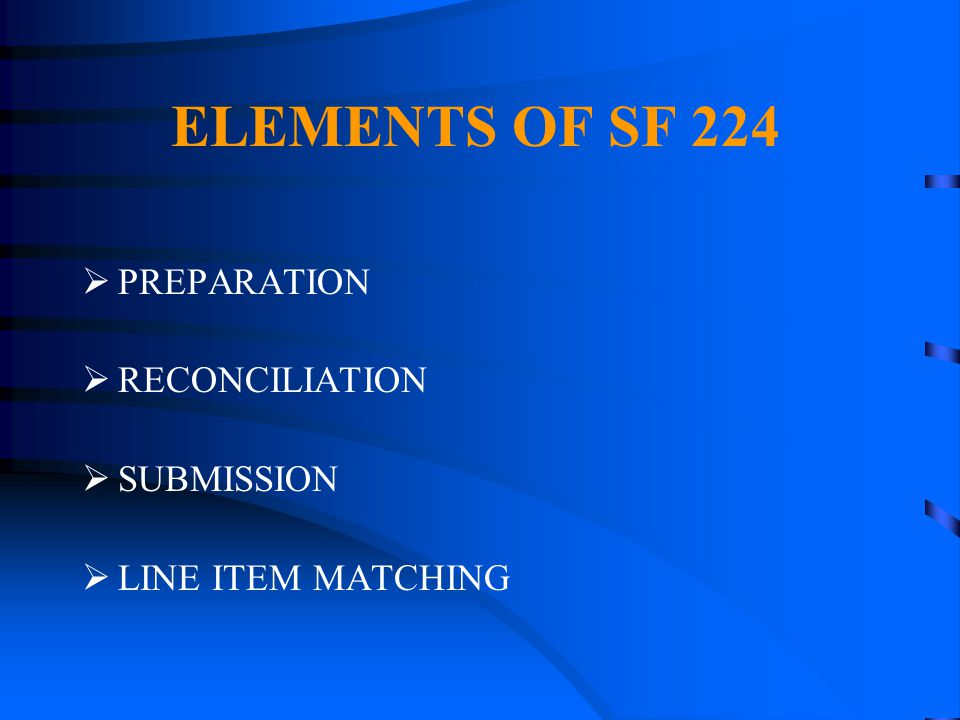 ELEMENTS OF SF 224 PREPARATION RECONCILIATION SUBMISSION