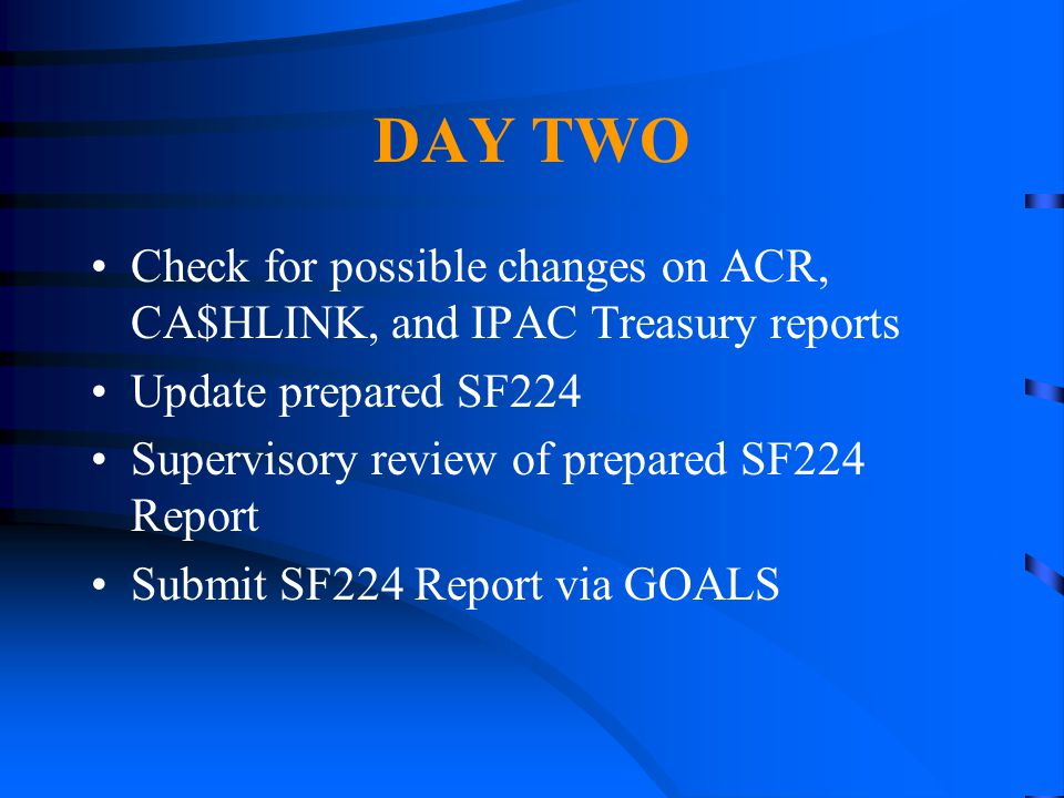 DAY TWO Check for possible changes on ACR, CA$HLINK, and IPAC Treasury reports. Update prepared SF224.