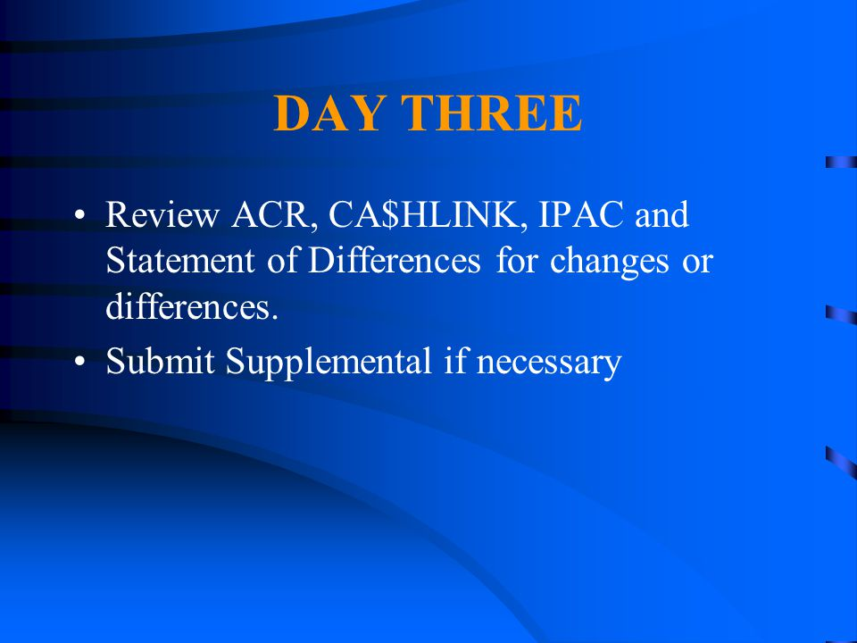 DAY THREE Review ACR, CA$HLINK, IPAC and Statement of Differences for changes or differences.