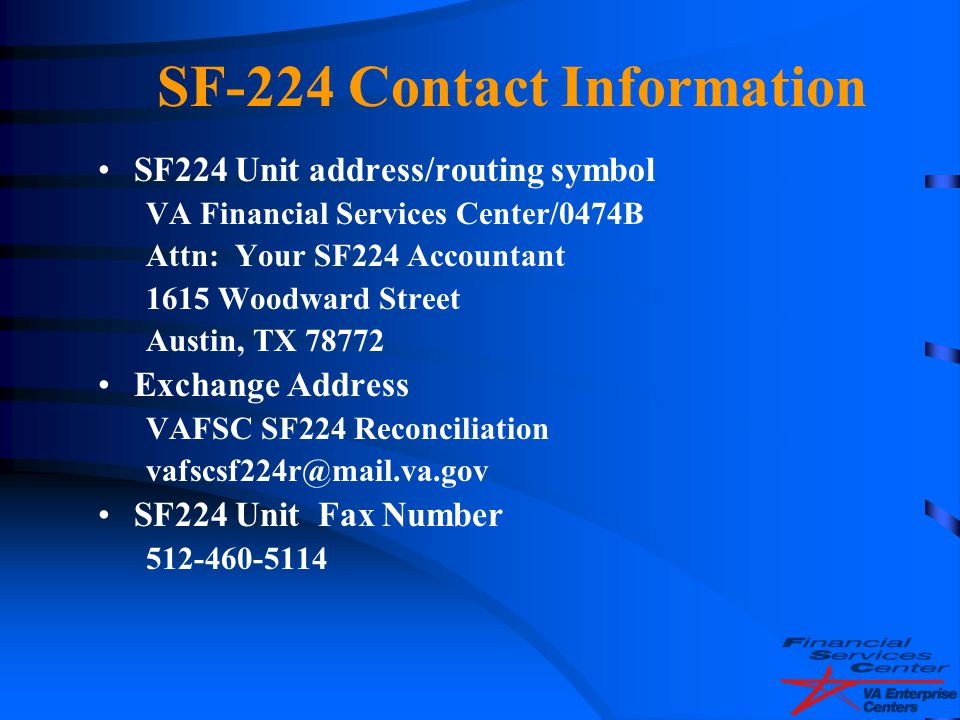 SF-224 Contact Information SF224 Unit address/routing symbol. VA Financial Services Center/0474B. Attn: Your SF224 Accountant.