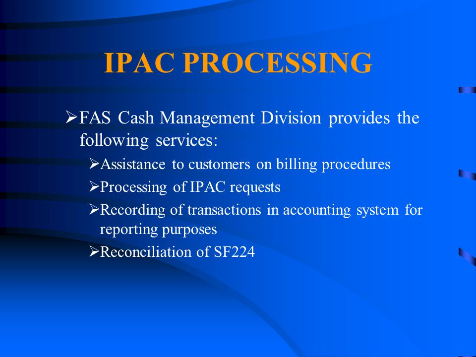 4/14/2017 IPAC PROCESSING. FAS Cash Management Division provides the following services: Assistance to customers on billing procedures.