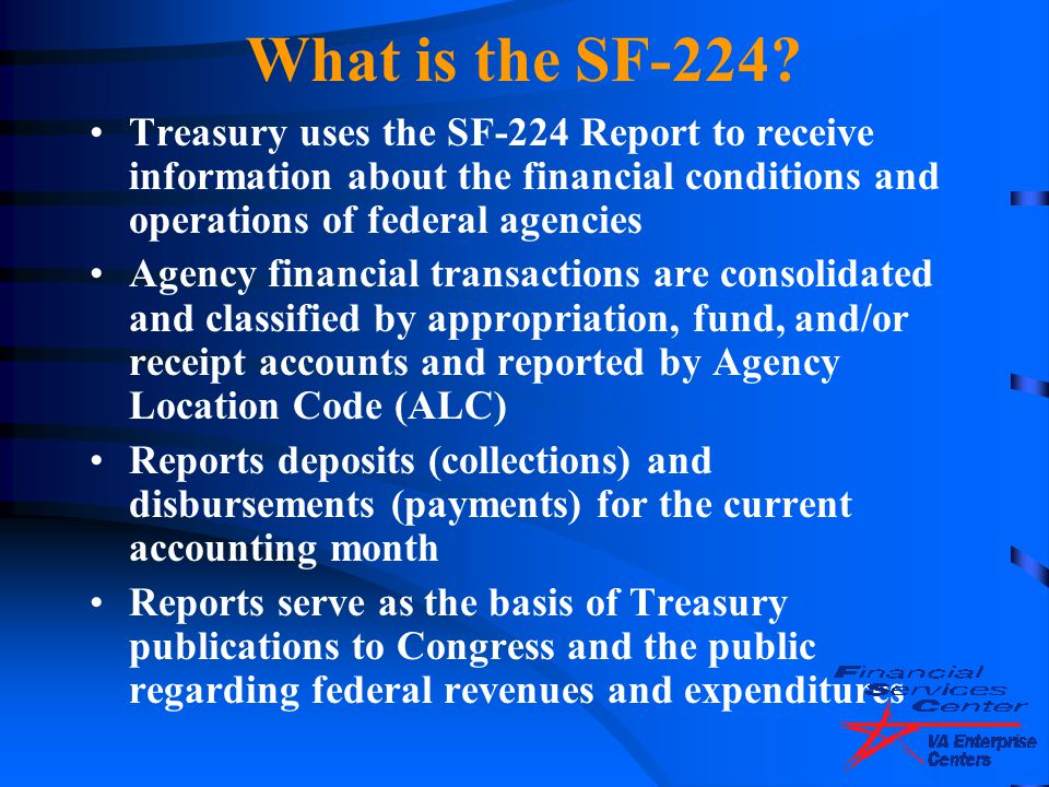 What is the SF-224 Treasury uses the SF-224 Report to receive information about the financial conditions and operations of federal agencies.