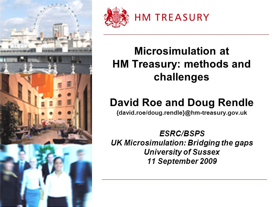 Microsimulation at HM Treasury: methods and challenges David Roe and Doug Rendle {david.roe/doug.rendle}@hm-treasury.gov.uk ESRC/BSPS UK Microsimulation: Bridging the gaps University of Sussex 11 September 2009
