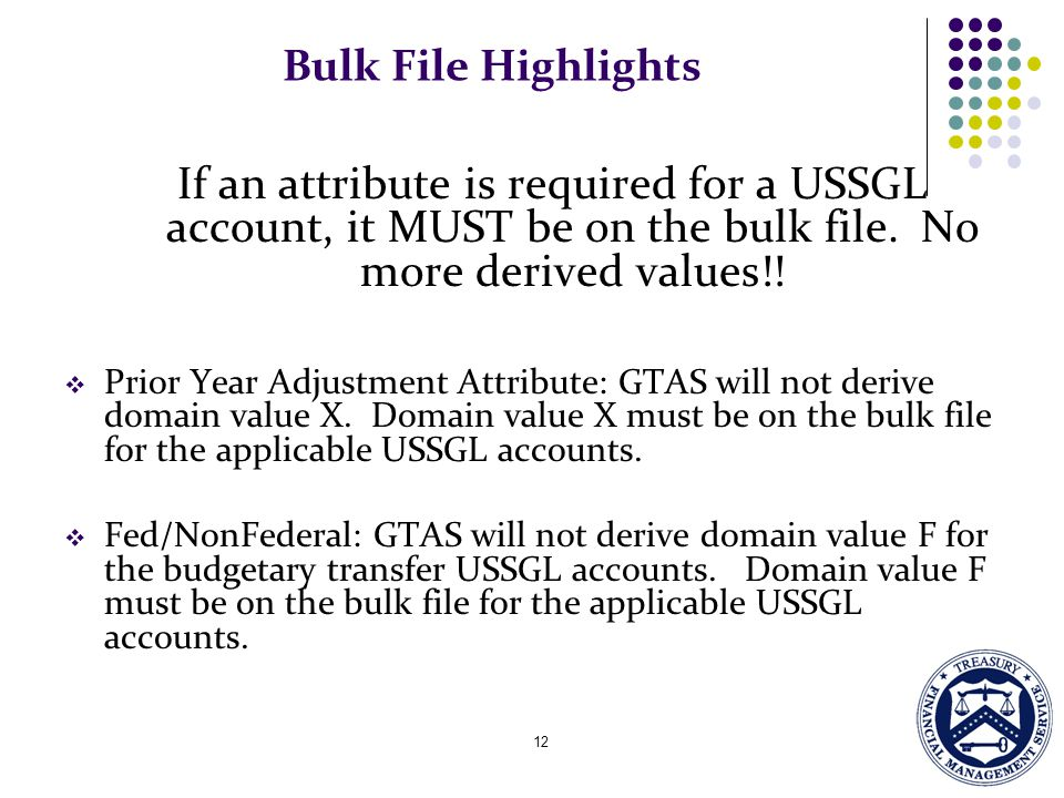 Bulk File Highlights If an attribute is required for a USSGL account, it MUST be on the bulk file. No more derived values!!