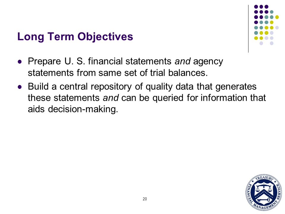 Long Term Objectives Prepare U. S. financial statements and agency statements from same set of trial balances.