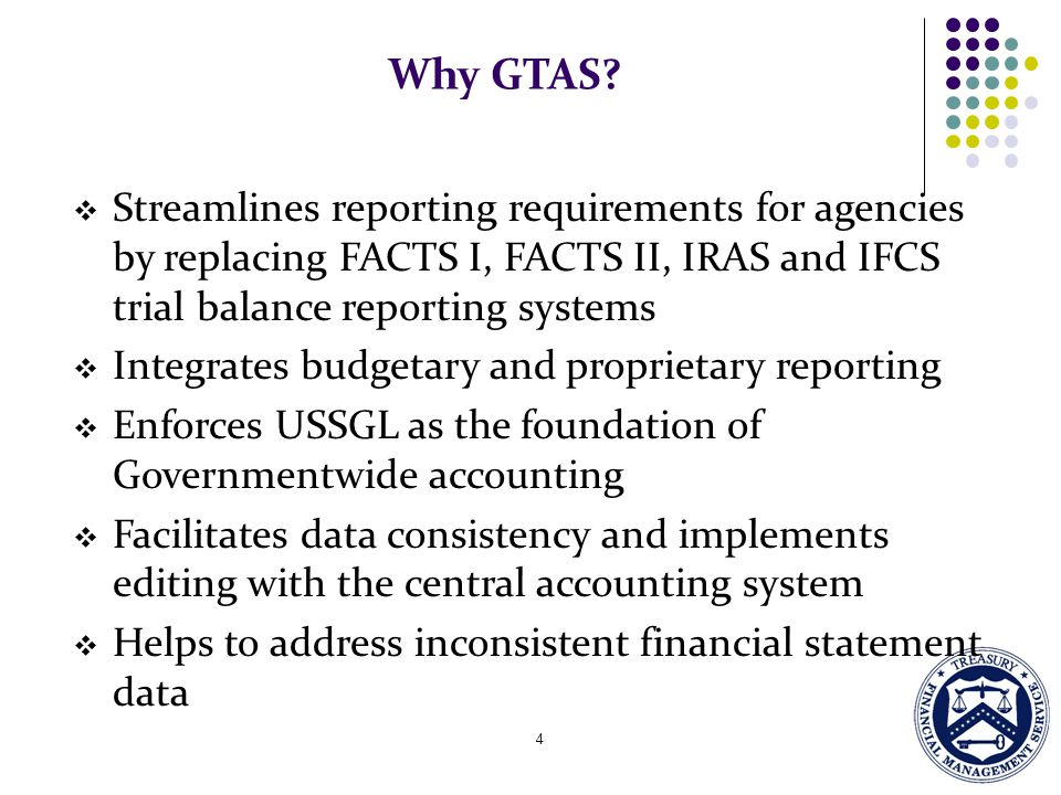 Why GTAS Streamlines reporting requirements for agencies by replacing FACTS I, FACTS II, IRAS and IFCS trial balance reporting systems.