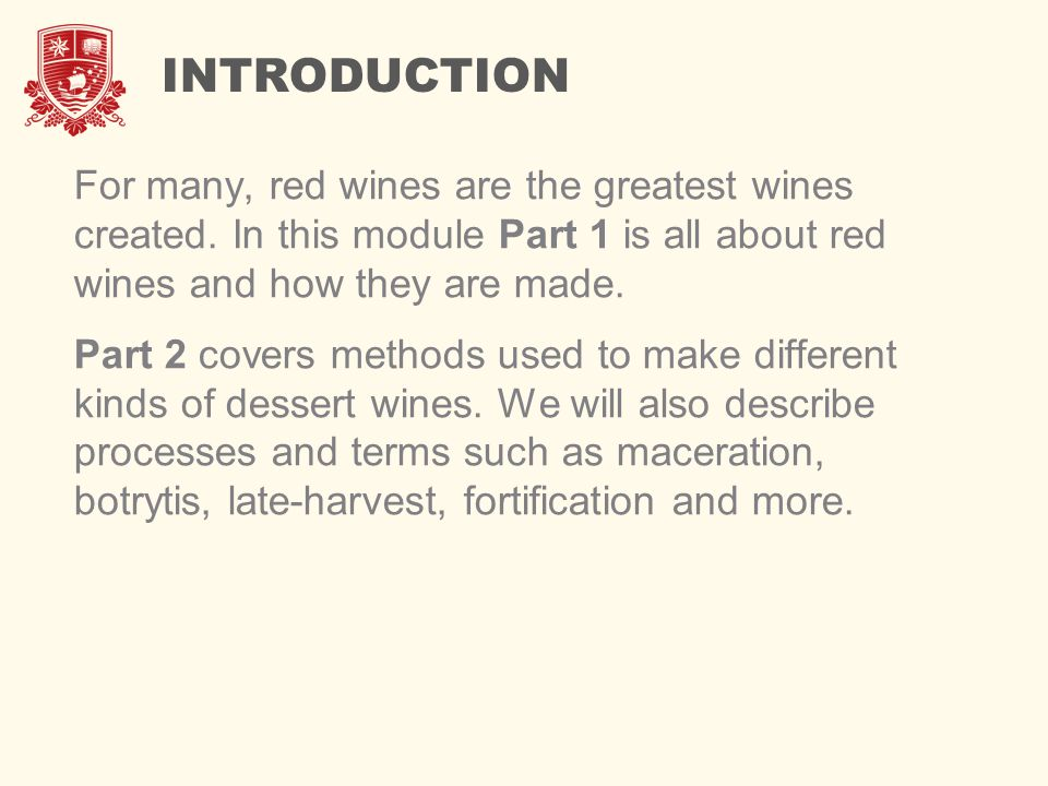 INTRODUCTION For many, red wines are the greatest wines created. In this module Part 1 is all about red wines and how they are made.