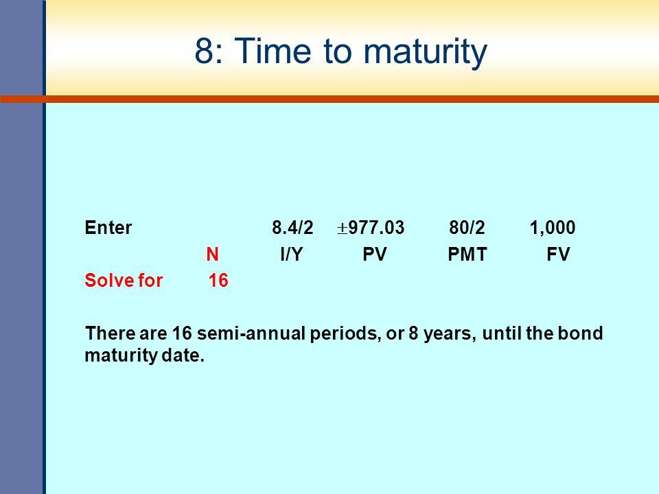 8: Time to maturity Enter 8.4/2 977.03 80/2 1,000 N I/Y PV PMT FV