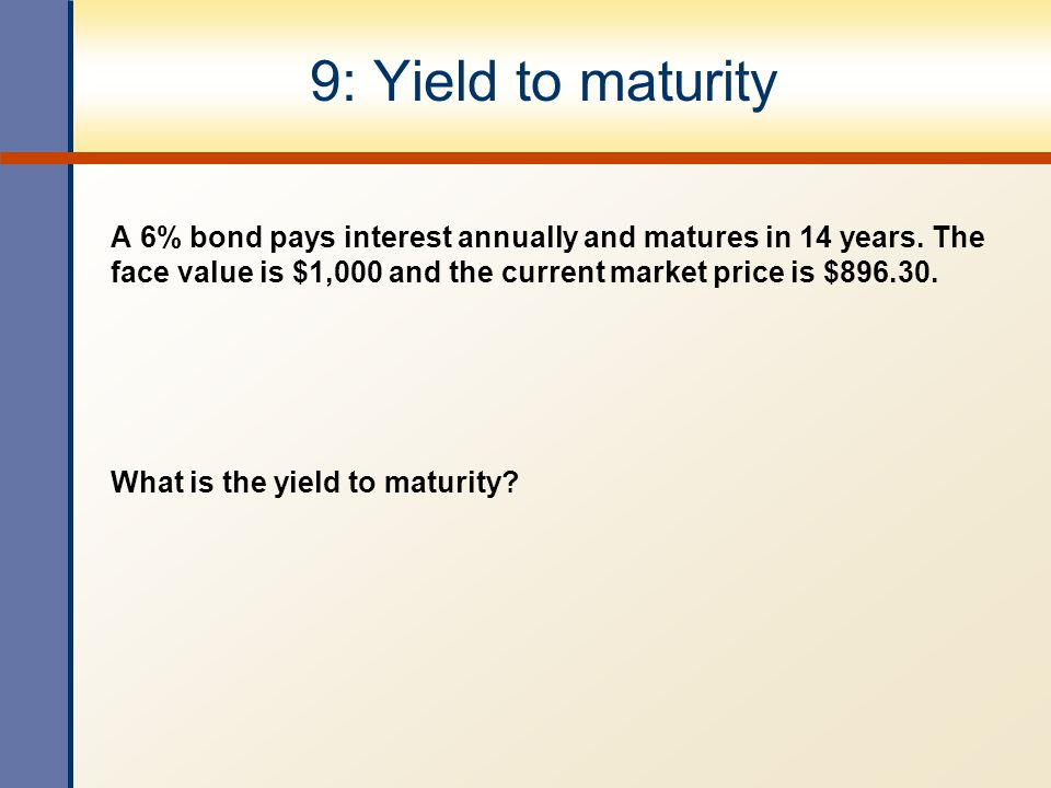 9: Yield to maturity A 6% bond pays interest annually and matures in 14 years. The face value is $1,000 and the current market price is $896.30.
