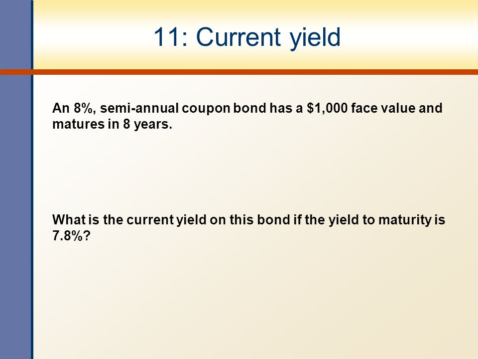11: Current yield An 8%, semi-annual coupon bond has a $1,000 face value and matures in 8 years.