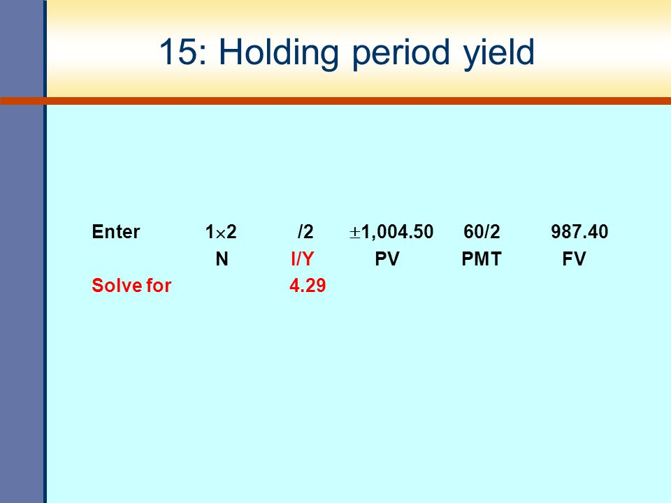 15: Holding period yield Enter 12 /2 1,004.50 60/2 987.40