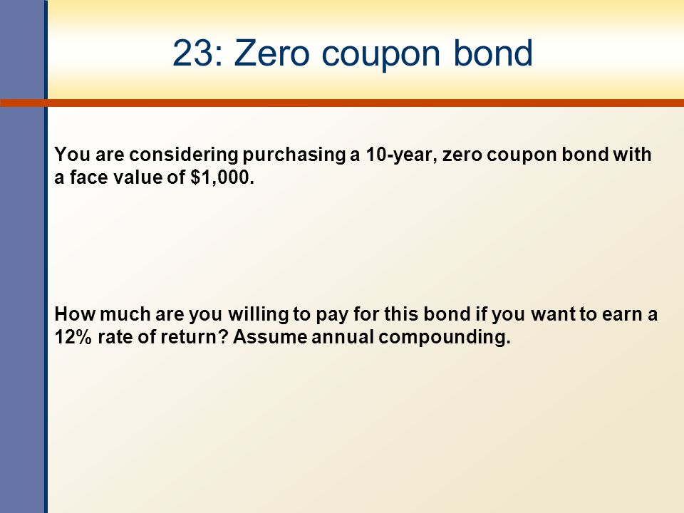 23: Zero coupon bond You are considering purchasing a 10-year, zero coupon bond with a face value of $1,000.