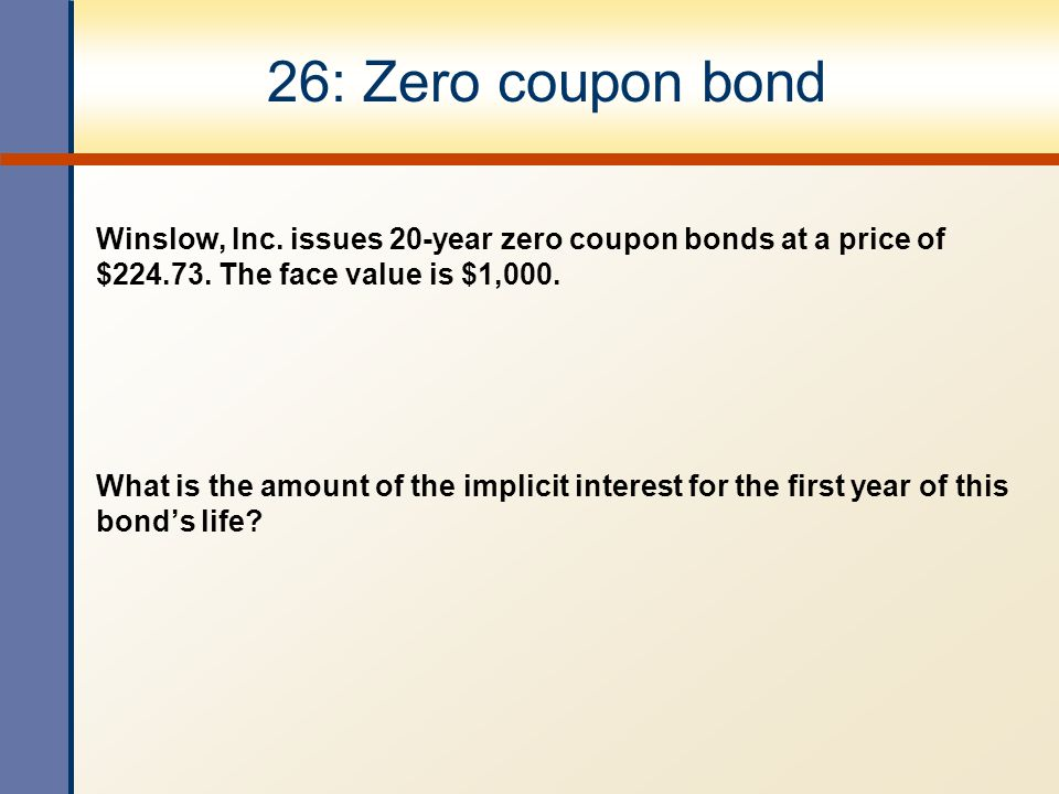 26: Zero coupon bond Winslow, Inc. issues 20-year zero coupon bonds at a price of $224.73. The face value is $1,000.