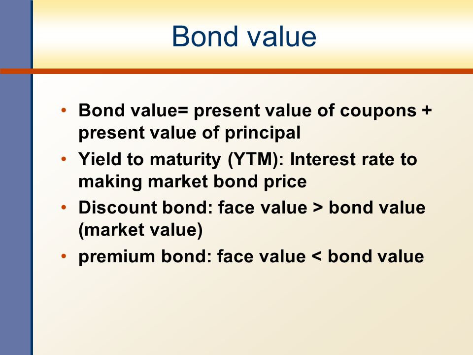 Bond value Bond value= present value of coupons + present value of principal. Yield to maturity (YTM): Interest rate to making market bond price.