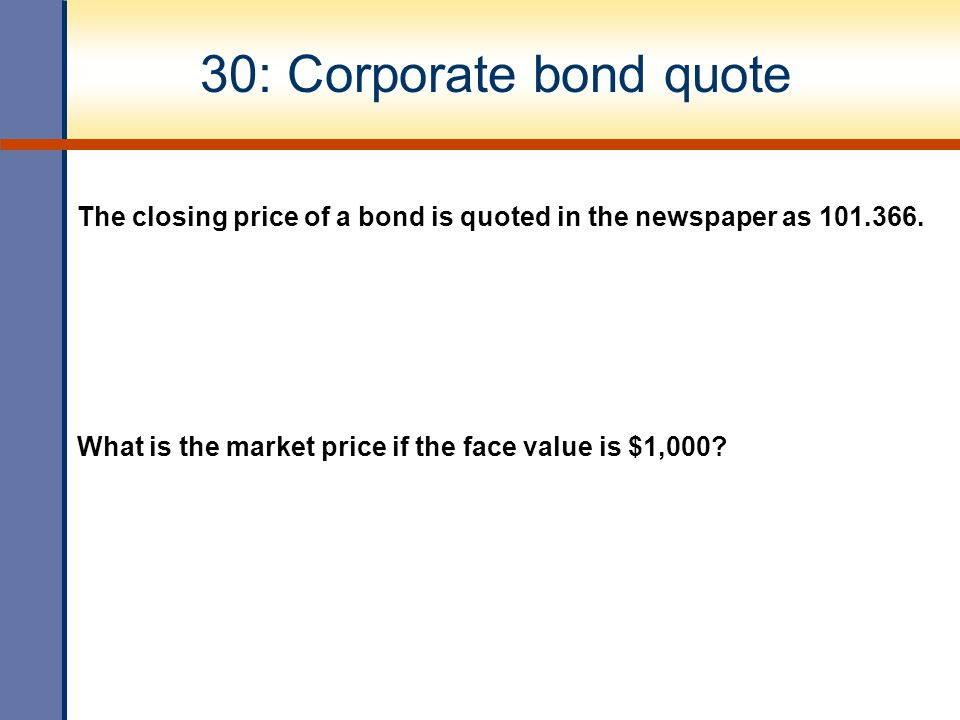30: Corporate bond quote The closing price of a bond is quoted in the newspaper as 101.366.