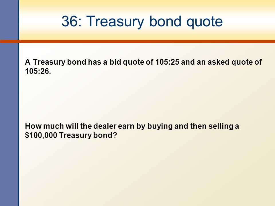 36: Treasury bond quote A Treasury bond has a bid quote of 105:25 and an asked quote of 105:26.