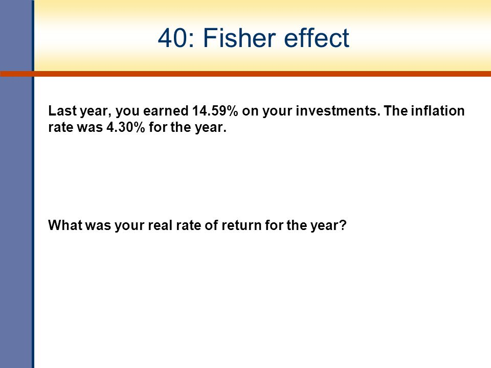 40: Fisher effect Last year, you earned 14.59% on your investments. The inflation rate was 4.30% for the year.