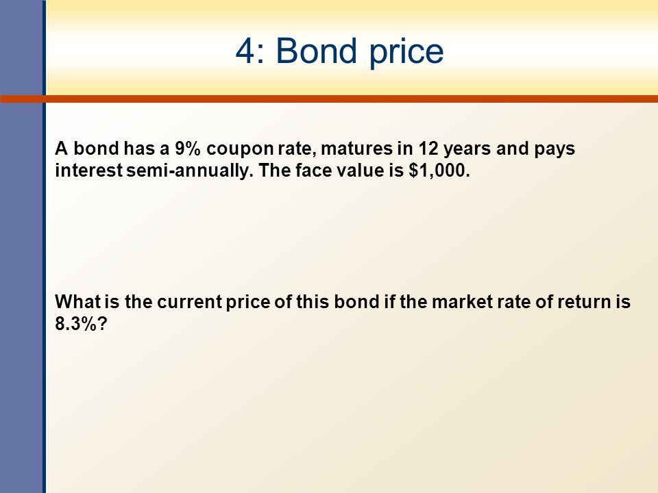 4: Bond price A bond has a 9% coupon rate, matures in 12 years and pays interest semi-annually. The face value is $1,000.