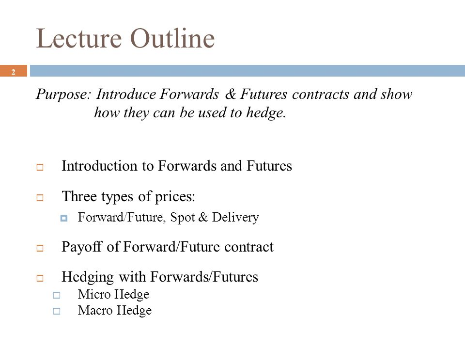 Lecture Outline Purpose: Introduce Forwards & Futures contracts and show how they can be used to hedge.