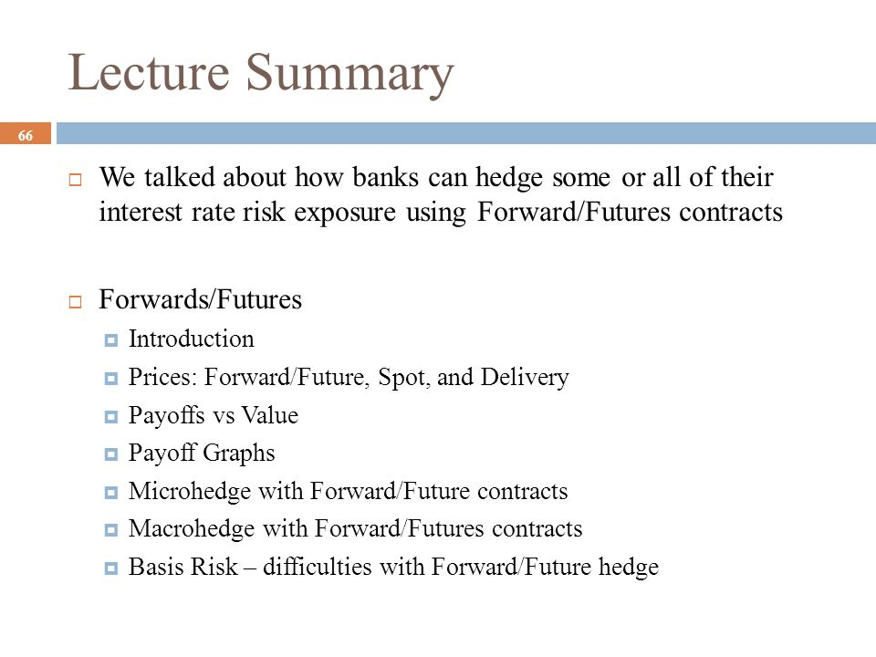 Lecture Summary We talked about how banks can hedge some or all of their interest rate risk exposure using Forward/Futures contracts.