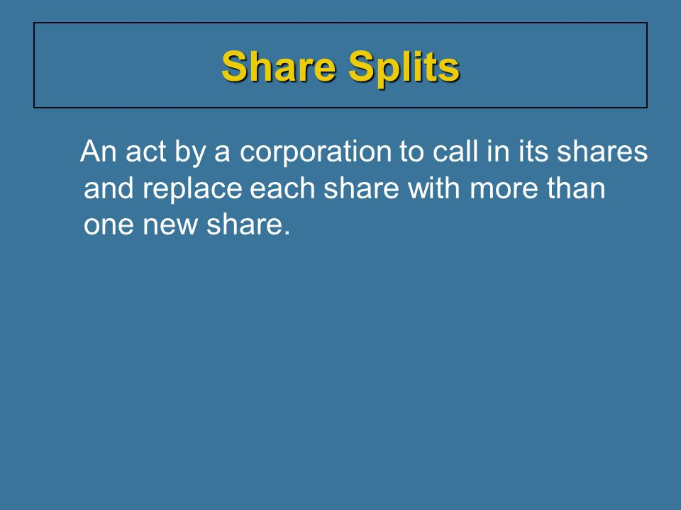 Share Splits An act by a corporation to call in its shares and replace each share with more than one new share.