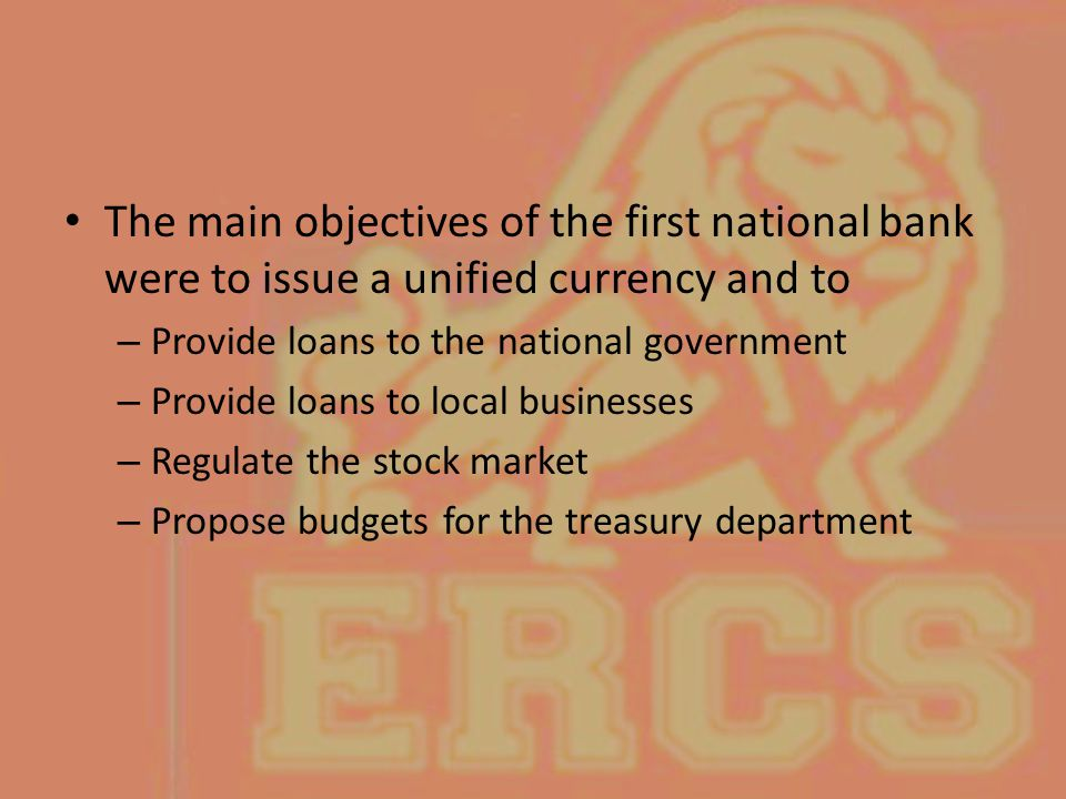The main objectives of the first national bank were to issue a unified currency and to