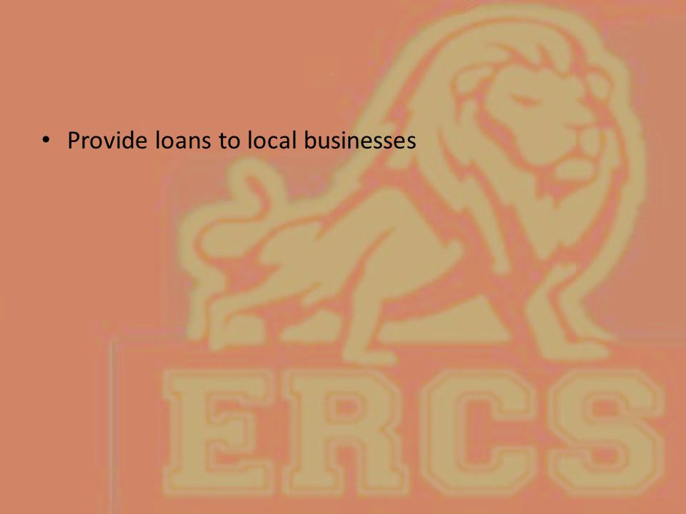 Provide loans to local businesses
