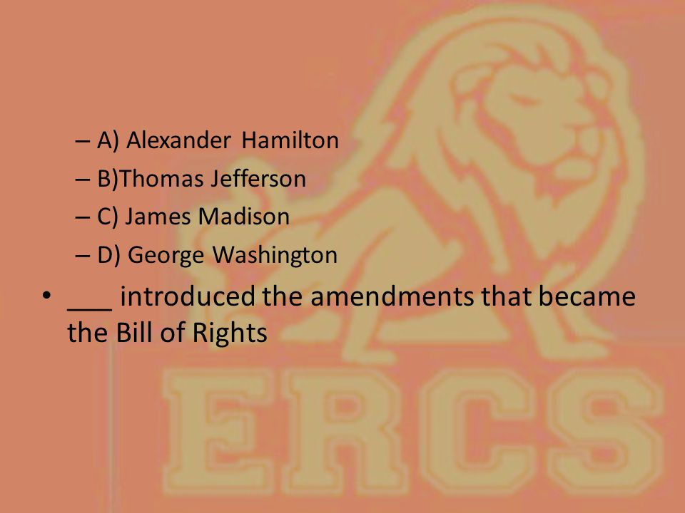 ___ introduced the amendments that became the Bill of Rights