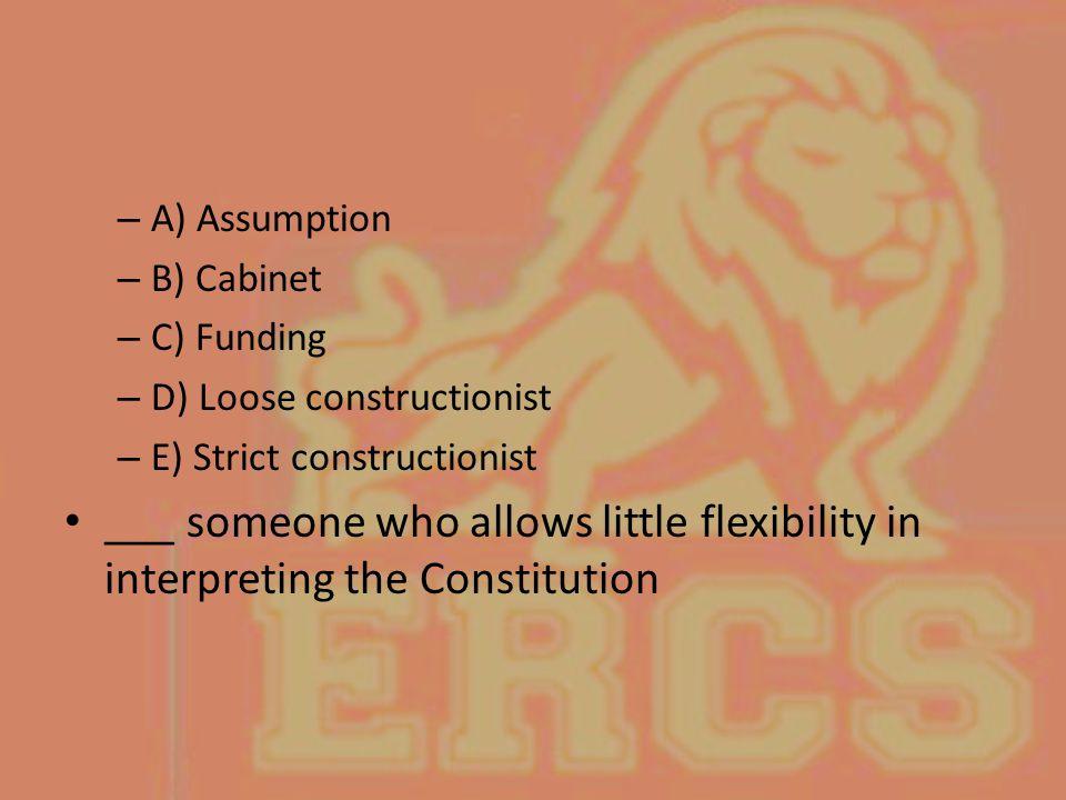 A) Assumption B) Cabinet. C) Funding. D) Loose constructionist. E) Strict constructionist.