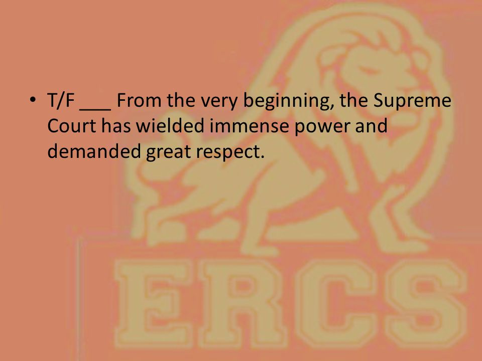 T/F ___ From the very beginning, the Supreme Court has wielded immense power and demanded great respect.