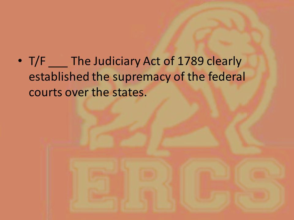 T/F ___ The Judiciary Act of 1789 clearly established the supremacy of the federal courts over the states.