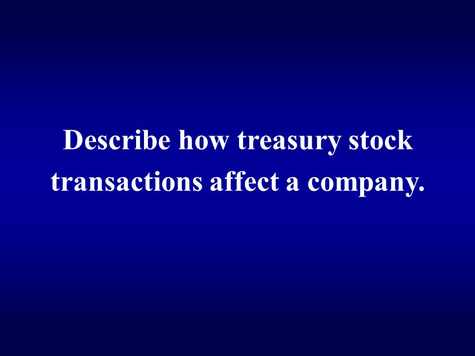 Describe how treasury stock transactions affect a company.