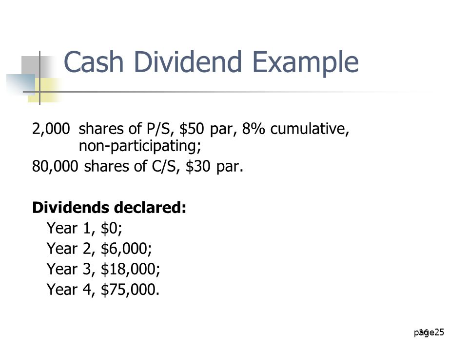 Cash Dividend Example 2,000 shares of P/S, $50 par, 8% cumulative, non-participating; 80,000 shares of C/S, $30 par.