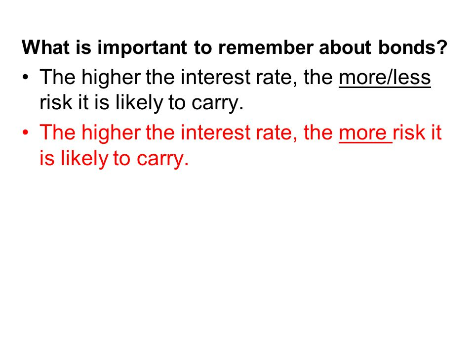 The higher the interest rate, the more risk it is likely to carry.