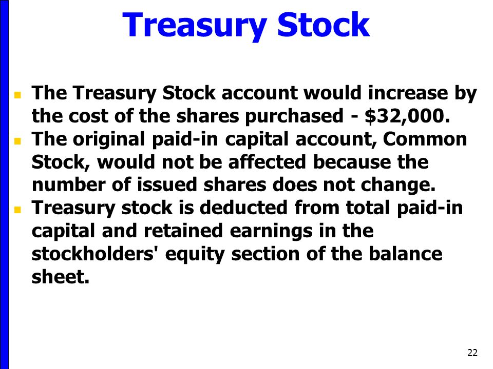 Treasury Stock The Treasury Stock account would increase by the cost of the shares purchased - $32,000.
