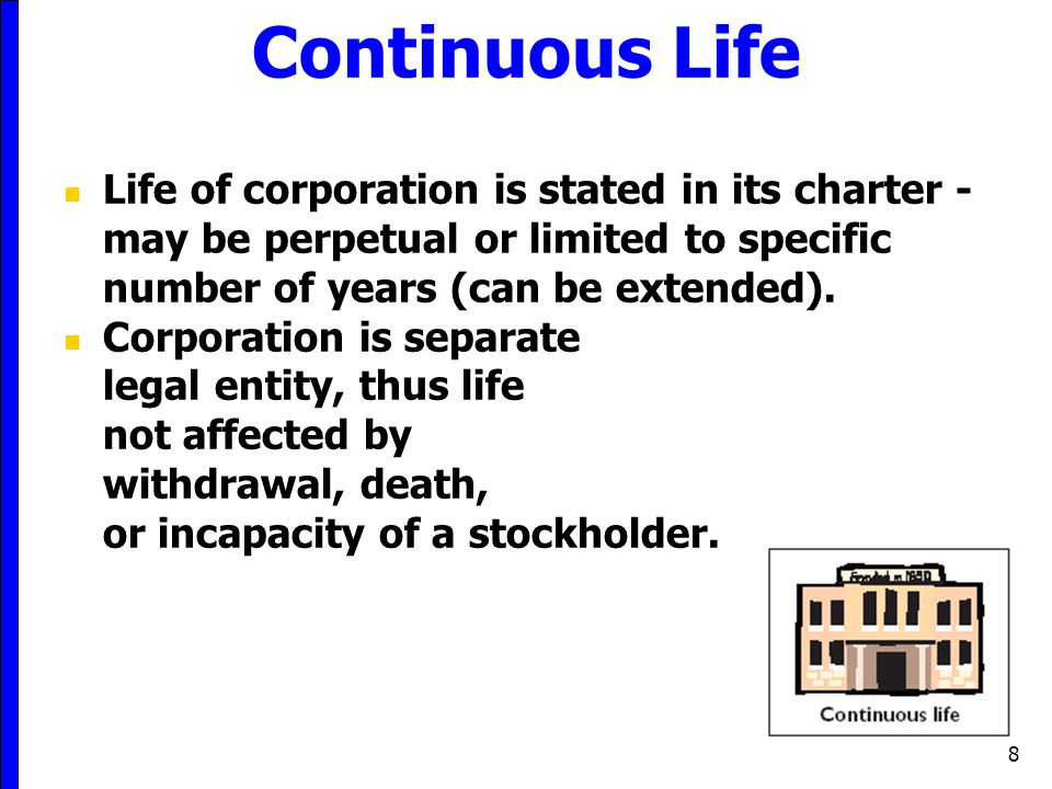 Continuous Life Life of corporation is stated in its charter - may be perpetual or limited to specific number of years (can be extended).
