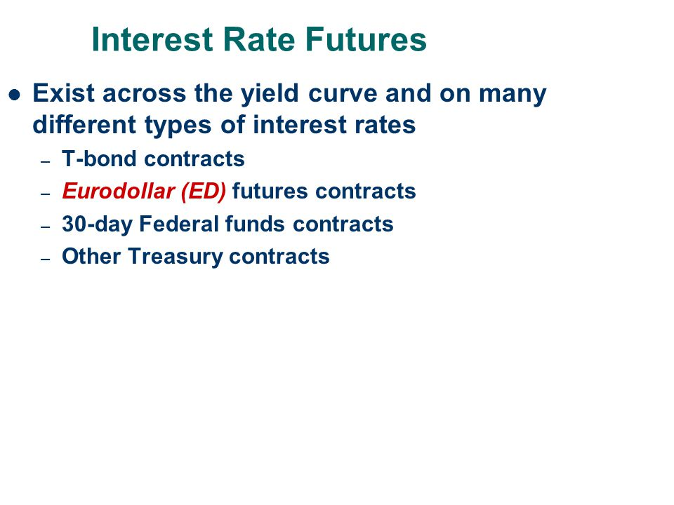 Interest Rate Futures Exist across the yield curve and on many different types of interest rates. T-bond contracts.