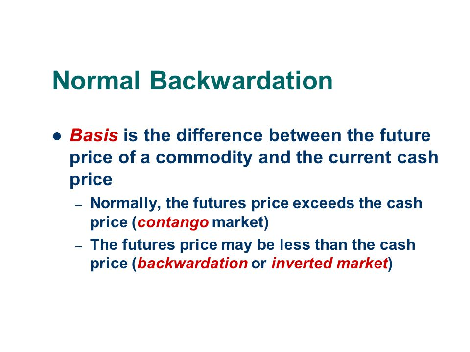 Normal Backwardation Basis is the difference between the future price of a commodity and the current cash price.
