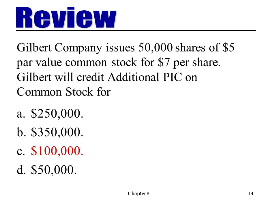 Review Gilbert Company issues 50,000 shares of $5 par value common stock for $7 per share. Gilbert will credit Additional PIC on Common Stock for.