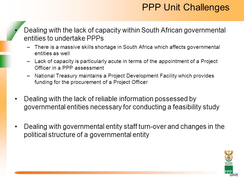 PPP Unit Challenges Dealing with the lack of capacity within South African governmental entities to undertake PPPs.