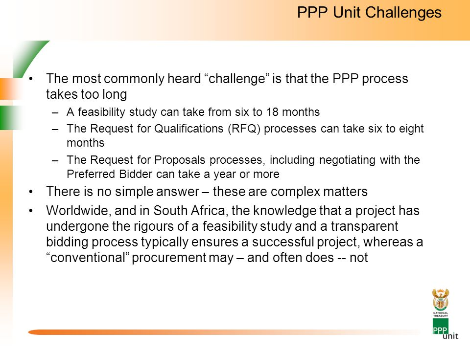 PPP Unit Challenges The most commonly heard challenge is that the PPP process takes too long. A feasibility study can take from six to 18 months.
