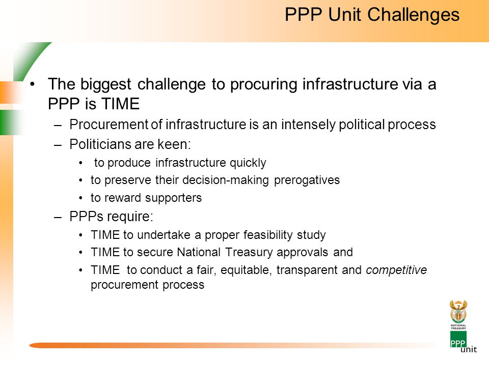PPP Unit Challenges The biggest challenge to procuring infrastructure via a PPP is TIME.