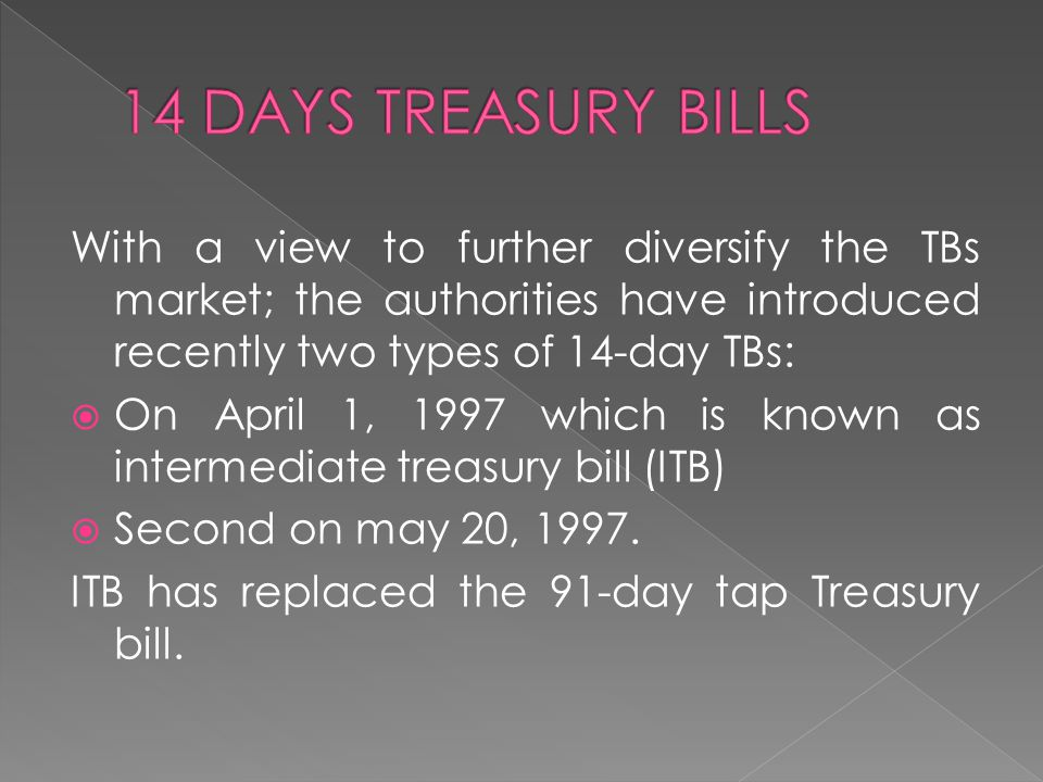 14 DAYS TREASURY BILLS With a view to further diversify the TBs market; the authorities have introduced recently two types of 14-day TBs: