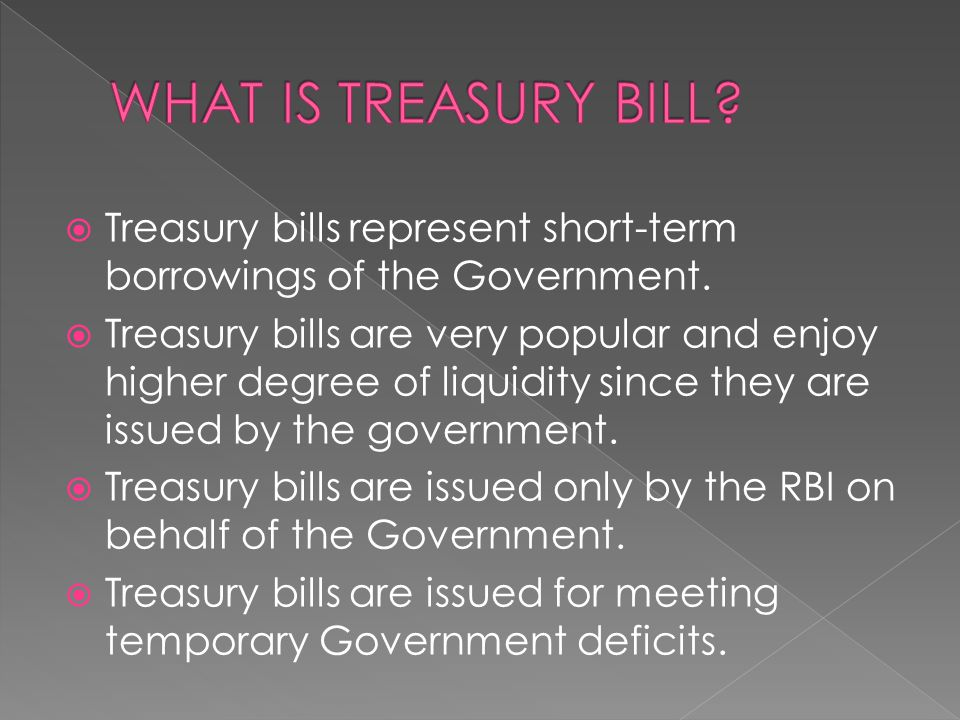 WHAT IS TREASURY BILL Treasury bills represent short-term borrowings of the Government.