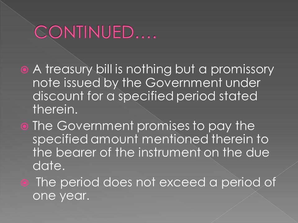 CONTINUED…. A treasury bill is nothing but a promissory note issued by the Government under discount for a specified period stated therein.